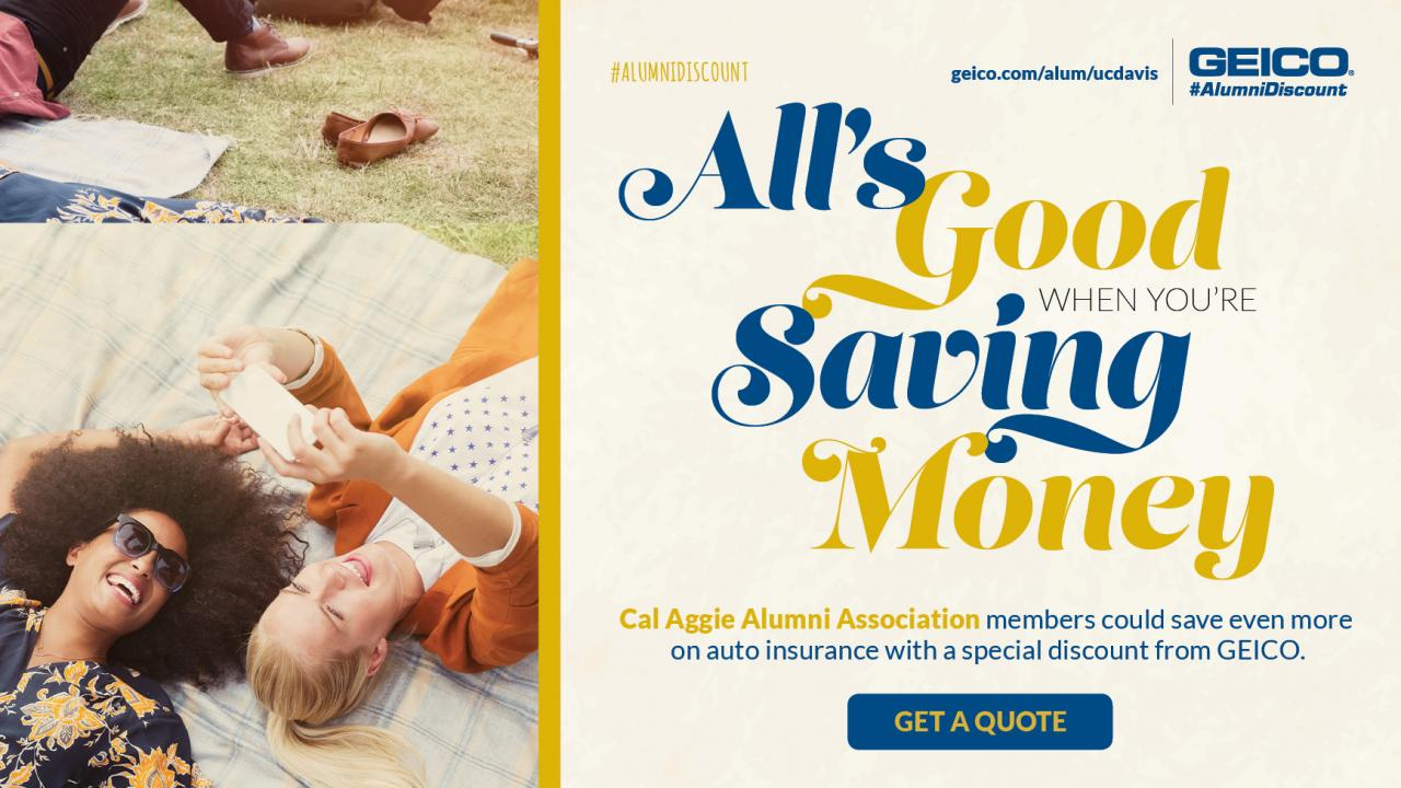 Alumni Discount geico.com/alum/ucdavis Geico Alumni Discount; All's good when you're saving money; Cal Aggie Alumni Association members could save even more on auto insurance with a special discount from GEICO. Get a quote.